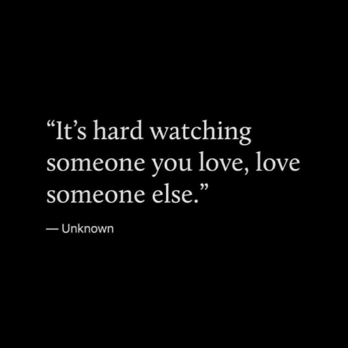 "Love, Unknown, and You: ""It's hard watching  ne you love, love  someo  someone else.""  25  Unknown"