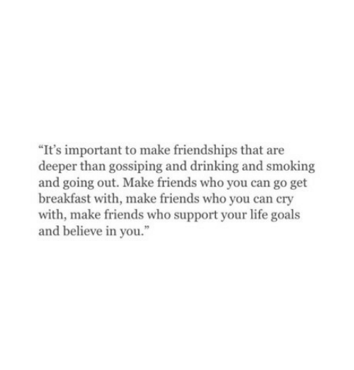 """life goals: """"It's important to make friendships that are  deeper than gossiping and drinking and smoking  and going out. Make friends who you can go get  breakfast with, make friends who you can cry  with, make friends who support your life goals  and believe in you."""
