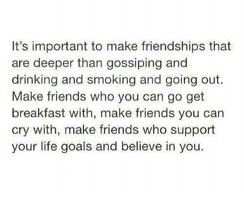 life goals: It's important to make friendships that  are deeper than gossiping and  drinking and smoking and going out.  Make friends who you can go get  breakfast with, make friends you can  cry with, make friends who support  your life goals and believe in you.