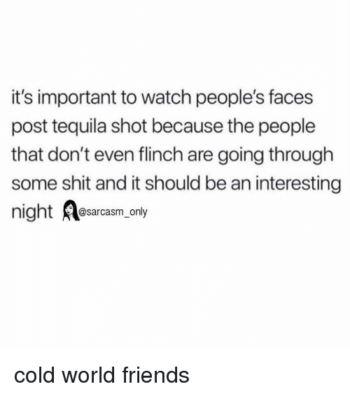 Friends, Funny, and Memes: it's important to watch people's faces  post tequila shot because the people  that don't even flinch are going through  some shit and it should be an interesting  @sarcasm_only cold world friends