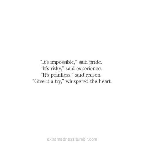 """Tumblr, Heart, and Experience: """"It's impossible,"""" said pride.  """"It's risky,"""" said experience  """"It's pointless,"""" said reason.  """"Give it a try,"""" whispered the heart.  extramadness.tumblr.com"""