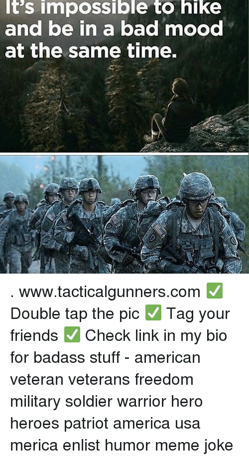 America, Bad, and Friends: It's impossible to hike  and be in a bad mood  at the same time. . www.tacticalgunners.com ✅ Double tap the pic ✅ Tag your friends ✅ Check link in my bio for badass stuff - american veteran veterans freedom military soldier warrior hero heroes patriot america usa merica enlist humor meme joke