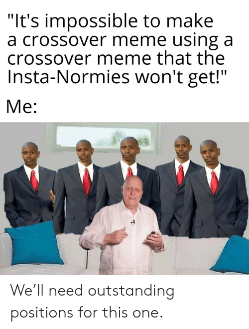 "Meme, Make A, and Crossover: ""It's impossible to make  a crossover meme using a  crossover meme that the  Insta-Normies won't get!""  Me: We'll need outstanding positions for this one."
