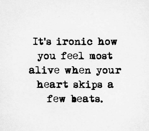 Alive, Ironic, and Beats: It's ironic how  you feel most  alive when your  heart skips a  few beats.