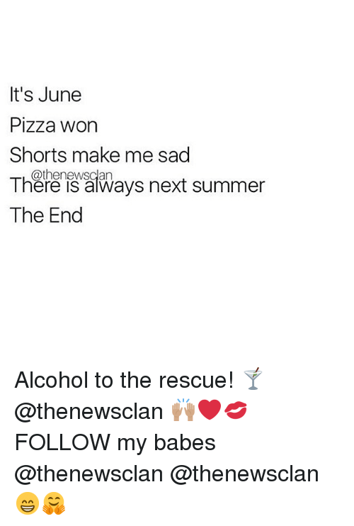 Pizza, Summer, and Alcohol: It's June  Pizza worn  Shorts make me sad  @thenewsclan  There is aays next summer  The End Alcohol to the rescue! 🍸 @thenewsclan 🙌🏽❤️💋FOLLOW my babes @thenewsclan @thenewsclan 😁🤗