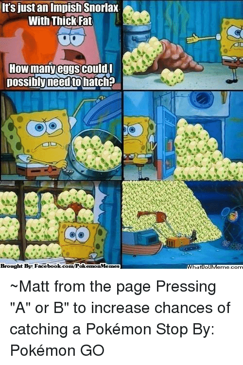 """Broughts: It's just an Impish Snorlax  With Thick Fat  How many eggs could  possibly need tohatch?  Brought By Facebook.com/PolkemonMemes ~Matt from the page Pressing """"A"""" or B"""" to increase chances of catching a Pokémon Stop By: Pokémon GO"""