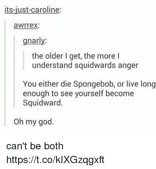 Oh My Gods: its-just-caroline:  awrrex:  gnarly  the older I get, the more l  understand squidwards anger  You either die Spongebob, or live long  enough to see yourself become  Squidward.  Oh my god. can't be both https://t.co/kIXGzqgxft