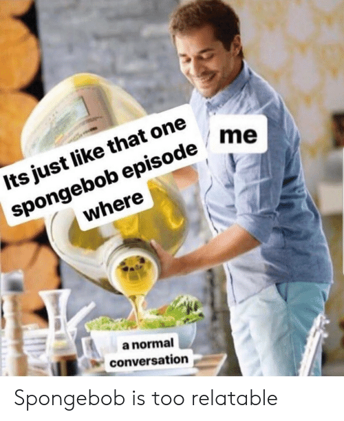 SpongeBob, Relatable, and One: Its just like that one  spongebob episode me  where  a normal  conversation Spongebob is too relatable