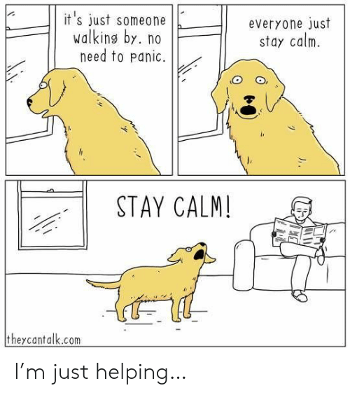 M Just: it's just someone  walking by. no  need to panic.  everyone just  stay calm  STAY CALM!  theycantalk.com I'm just helping…