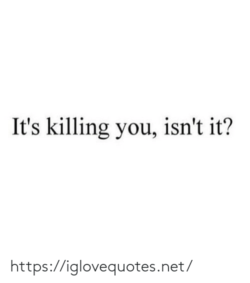 Isnt: It's killing you, isn't it? https://iglovequotes.net/