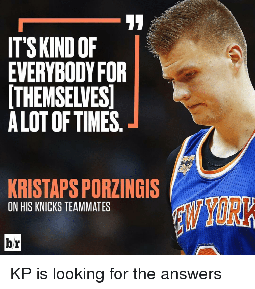 knick: ITS KINDOF  EVERYBODY FOR  THEMSELVES  ALOT OF TIMES  KRISTAPSPORZINGIS  ON HIS KNICKS TEAMMATES KP is looking for the answers