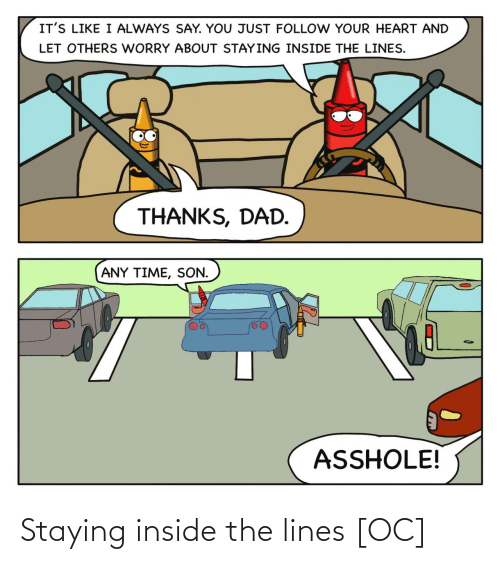 lines: IT'S LIKE I ALWAYS SAY. YOU JUST FOLLOW YOUR HEART AND  LET OTHERS WORRY ABOUT STAYING INSIDE THE LINES.  THANKS, DAD.  ANY TIME, SON.  ASSHOLE! Staying inside the lines [OC]