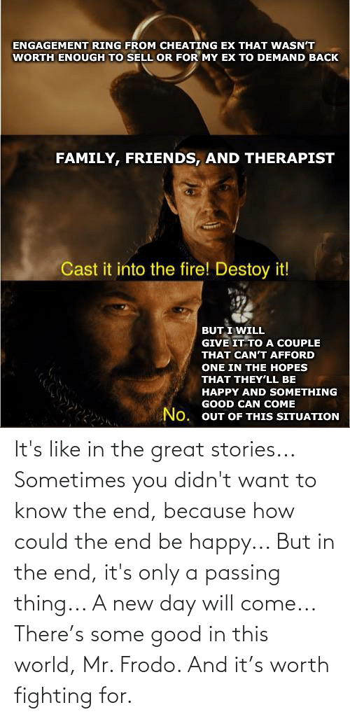 in the end: It's like in the great stories... Sometimes you didn't want to know the end, because how could the end be happy... But in the end, it's only a passing thing... A new day will come... There's some good in this world, Mr. Frodo. And it's worth fighting for.