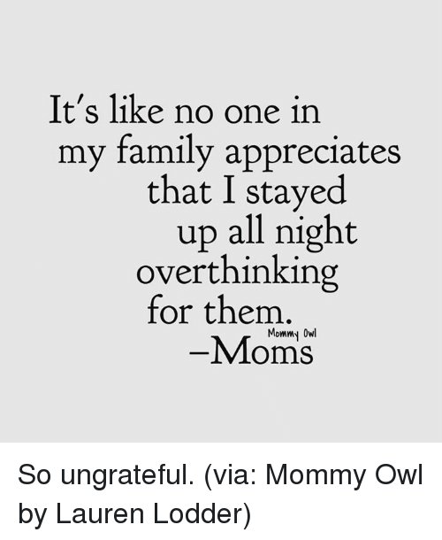 Owling: It's like no one in  my family appreciates  that I stayed  up all night  overthinking  for them  Mommy Owl  -Moms So ungrateful. (via: Mommy Owl by Lauren Lodder)
