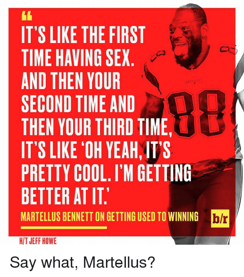 Sports, Say What, and Get Better: IT'S LIKE THE FIRST  TIME HAVING SEX  AND THEN YOUR  SECOND TIME AND  THEN YOUR THIRD TIME,  IT'S LIKE OH YEAH,ITS  PRETTY COOL. I'M GETTING  BETTER AT IT.  blr  MARTELLUS BENNETT ON GETTING USED TO WINNING  HIT JEFF HOWE Say what, Martellus?