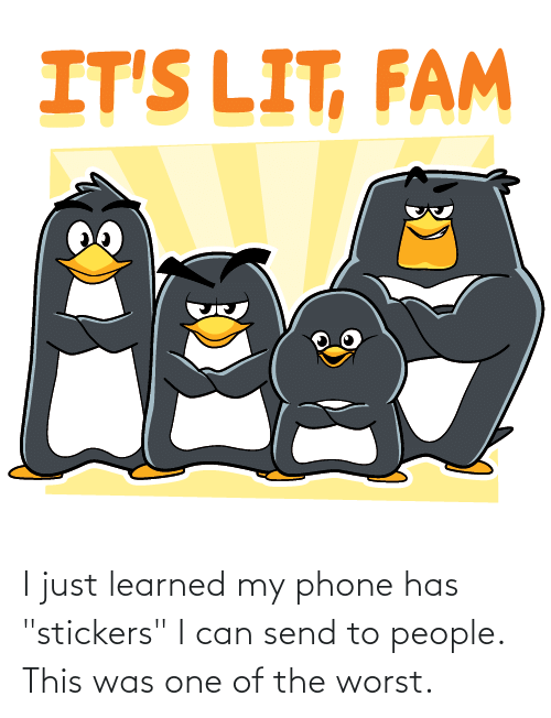 """It's lit: IT'S LIT, FAM I just learned my phone has """"stickers"""" I can send to people. This was one of the worst."""