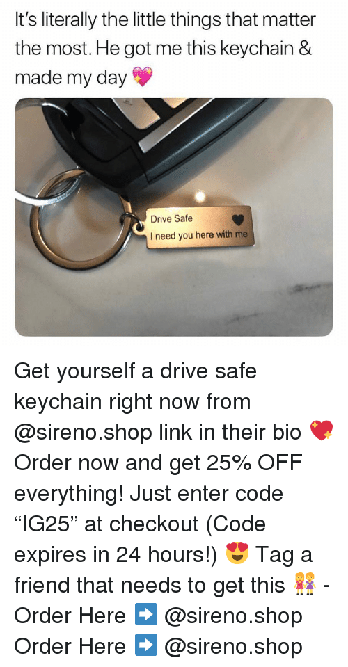 """Memes, Drive, and Link: It's literally the little things that matter  the most. He got me this keychain &  made my day  Drive Safe  I need you here with me Get yourself a drive safe keychain right now from @sireno.shop link in their bio 💖 Order now and get 25% OFF everything! Just enter code """"IG25"""" at checkout (Code expires in 24 hours!) 😍 Tag a friend that needs to get this 👭 - Order Here ➡️ @sireno.shop Order Here ➡️ @sireno.shop"""