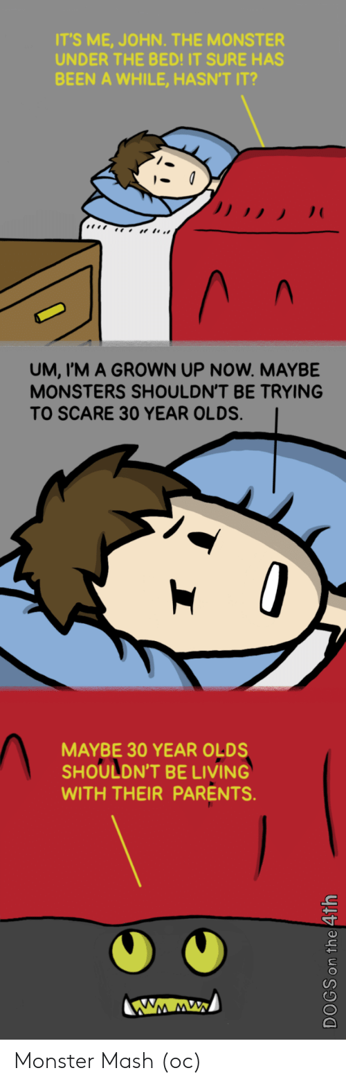 monster mash: IT'S ME, JOHN. THE MONSTER  UNDER THE BED!IT SURE HAS  BEEN A WHILE, HASN'T IT?  UM, I'M A GROWN UP NOW. MAYBE  MONSTERS SHOULDN'T BE TRYING  TO SCARE 30 YEAR OLDS.  MAYBE 30 YEAR OLDS  SHOULDN'T BE LIVING  WITH THEIR PARENTS  CD Monster Mash (oc)