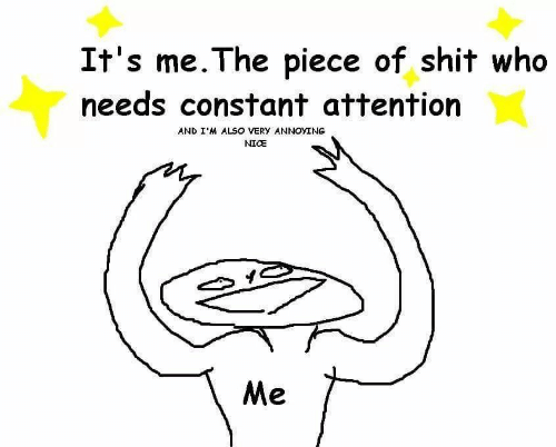 constant: It's me. The piece of shit who  needs constant attention  AND I'M ALSO VERY ANNOYING  NICE  Me