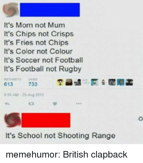 Football, School, and Soccer: It's Mom not Mum  It's Chips not Crisps  It's Fries not Chips  It's Color not Colour  It's Soccer not Football  It's Football not Rugby  6'13ITS  733  空蝨:/::匿숲電剛菡  9 50 AM-29 Aug 2015  It's School not Shooting Range memehumor:  British clapback