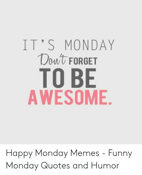 IT\'S MONDAY Douwt FORGET TO BE AWESOME Happy Monday Memes ...