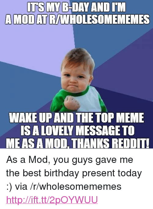 "Lovely Message: ITS MY B-DAY AND IM  A MODATR/WHOLESOMEMEMES  WAKE UP AND THE TOP MEME  IS A LOVELY MESSAGE TO  MEASAMOD, THANKS REDDIT <p>As a Mod, you guys gave me the best birthday present today :) via /r/wholesomememes <a href=""http://ift.tt/2pOYWUU"">http://ift.tt/2pOYWUU</a></p>"