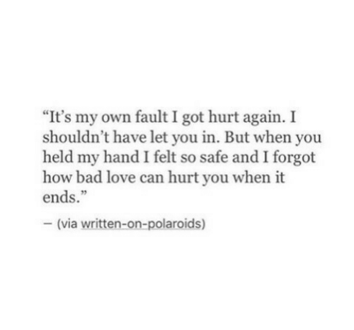 """Bad, Love, and How: """"It's my own fault I got hurt again. I  shouldn't have let you in. But when you  held my hand I felt so safe and I forgot  how bad love can hurt you when it  ends.""""  - (via written-on-polaroids)"""