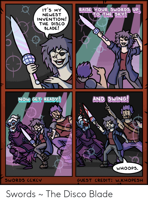swing: IT'S MY  RAISE YOUR, SWORDS UP  TO THE SKY!  NEWEST  INVENTION!  THE DISCO  BLADE!  AND SWING!  NOW GET READY!  WHOOPS  GUEST CREDIT: W.KHO PESH  SWORDS CCXCV Swords ~ The Disco Blade