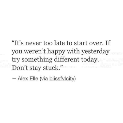 "Happy, Today, and Never: ""It's never too late to start over. If  you weren't happy with yesterday  try something different today.  Don't stay stuck.""  Alex Elle (via blissfvlcity)"