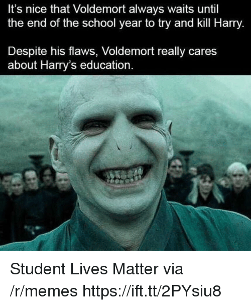 Lives Matter: It's nice that Voldemort always waits until  the end of the school year to try and kill Harry.  Despite his flaws, Voldemort really cares  about Harry's education. Student Lives Matter via /r/memes https://ift.tt/2PYsiu8