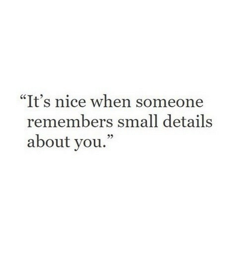 """Nice, You, and Details: """"It's nice when someone  remembers small details  about you.  95"""