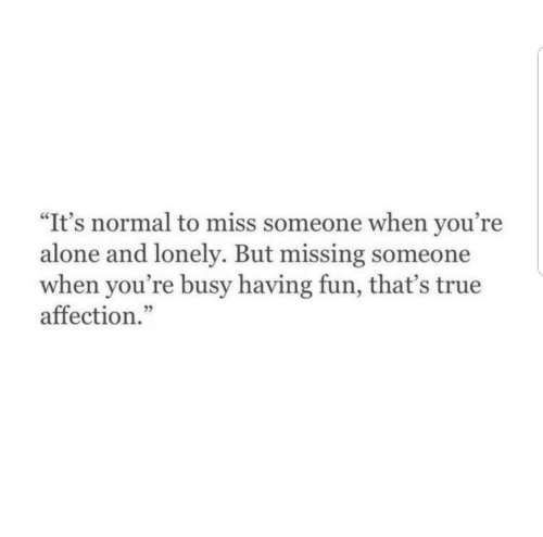 """missing someone: """"It's normal to miss someone when you're  alone and lonely. But missing someone  when you're busy having fun, that's true  affection."""""""