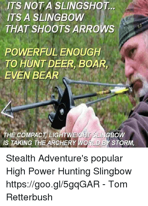 slingshot: ITS NOT A SLINGSHOT  ITS A SLINGBOW  THAT SHOOTS ARROWS  POWERFUL ENOUGH  TO HUNT DEER, BOAR  EVEN BEAR  THE COMPACT LIGHTWEIGHT  GBOW  IS TAKING THE ARCHERY WORLD  B STORM Stealth Adventure's popular High Power Hunting Slingbow https://goo.gl/5gqGAR  - Tom Retterbush
