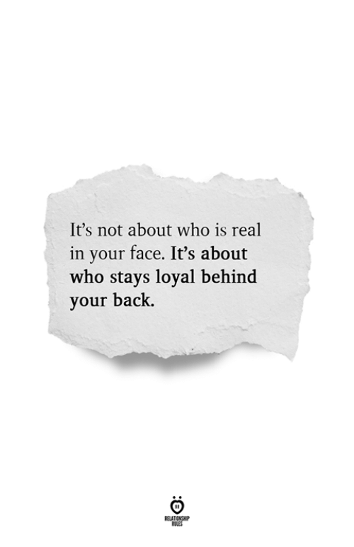 Back, Who, and Face: It's not about who is real  in your face. It's about  who stays loyal behind  your back.