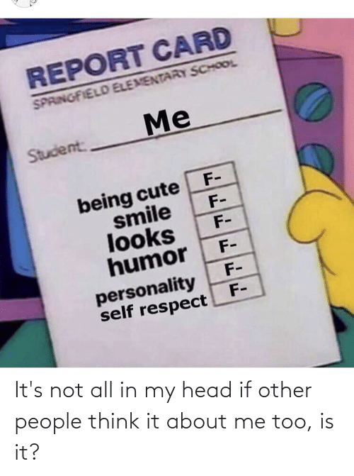 Not All: It's not all in my head if other people think it about me too, is it?