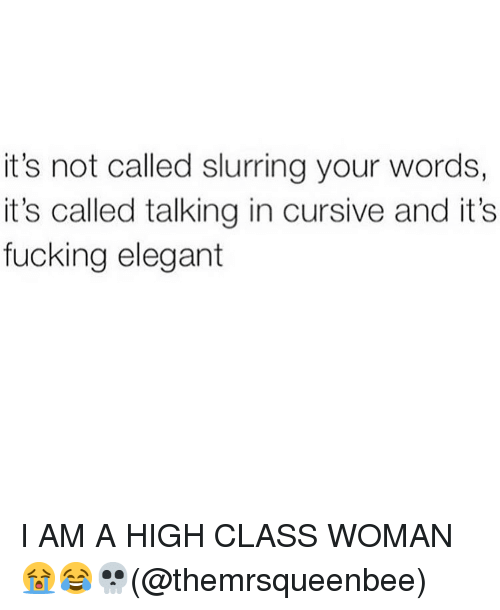 Fucking, Memes, and 🤖: it's not called slurring your words,  it's called talking in cursive and it's  fucking elegant I AM A HIGH CLASS WOMAN 😭😂💀(@themrsqueenbee)