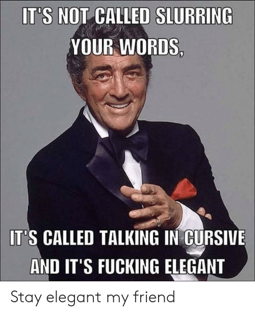 Fucking, Friend, and Cursive: IT'S NOT CALLED SLURRING  YOUR WORDS  IT'S CALLED TALKING IN CURSIVE  AND IT'S FUCKING ELEGANT Stay elegant my friend