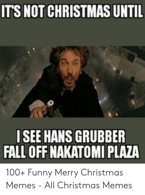 Christmas, Fall, and Funny: ITS NOT CHRISTMAS UNTIL  ISEE HANS GRUBBER  FALL OFF NAKATOMI PLAZA 100+ Funny Merry Christmas Memes - All Christmas Memes