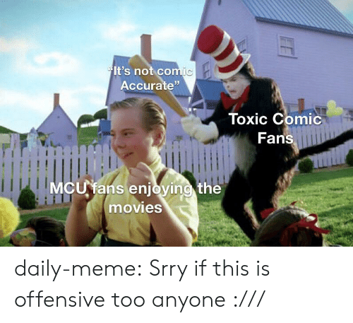 """Offensive: It's not comic  Accurate""""  Toxic Comic  Fans  MCU fans enjoying the  movies daily-meme:  Srry if this is offensive too anyone :///"""