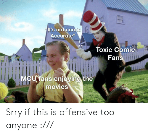 """Offensive: It's not comic  Accurate""""  Toxic Comic  Fans  MCU fans enjoying the  movies Srry if this is offensive too anyone :///"""