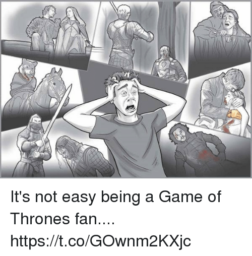 A Game of Thrones: It's not easy being a Game of Thrones fan.... https://t.co/GOwnm2KXjc
