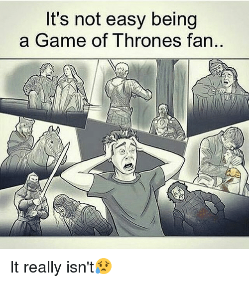 A Game of Thrones: It's not easy being  a Game of Thrones fan.. It really isn't😥