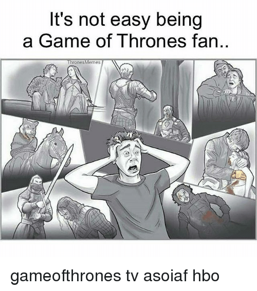 A Game of Thrones: It's not easy being  a Game of Thrones fan  rones  emes gameofthrones tv asoiaf hbo