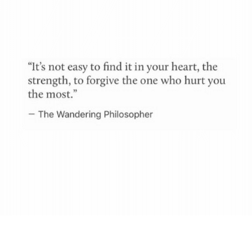 """Heart, Who, and One: """"It's not easy to find it in your heart, the  strength, to forgive the one who hurt you  the most.""""  The Wandering Philosopher"""