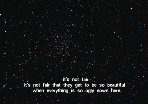 Its Not Fair: it's. not fair....  it's not fair that they get to be so. beautiful  when everything is so ugly down here.