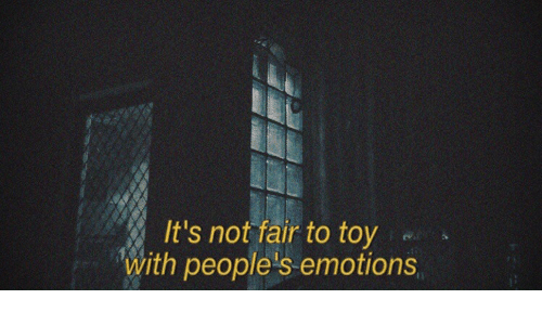 Its Not Fair: It's not fair to toy  with people's emotions
