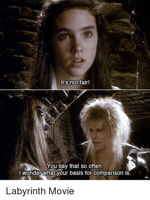 Labyrinth: It's not  fair!  You say that so often.  I wonder what your basis for comparison is Labyrinth Movie