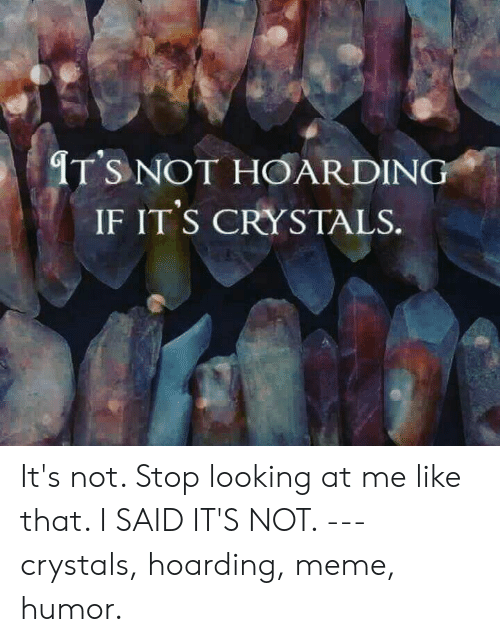 hoarding: IT'S NOT HOARDING  IF IT'S CRYSTALS. It's not.  Stop looking at me like that.  I SAID IT'S NOT.  ---  crystals, hoarding, meme, humor.
