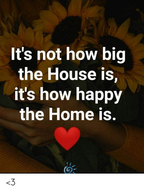 How Big: It's not how big  the House is,  it's how happy  the Home is. <3