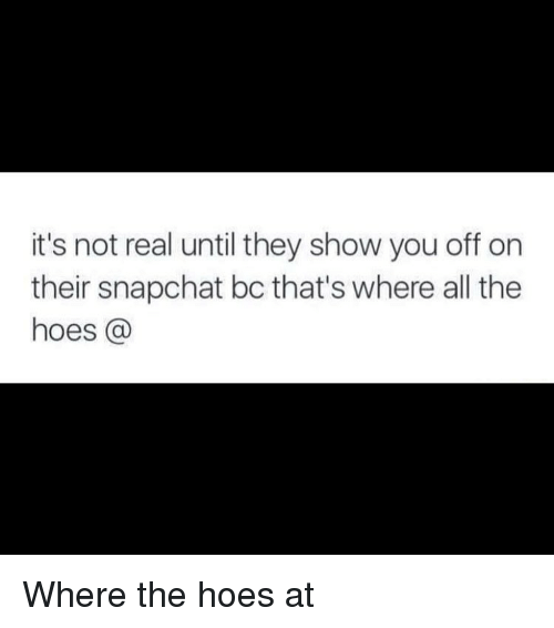 where the hoes at: it's not real until they show you off on  their snapchat bc that's where all the  hoes Where the hoes at